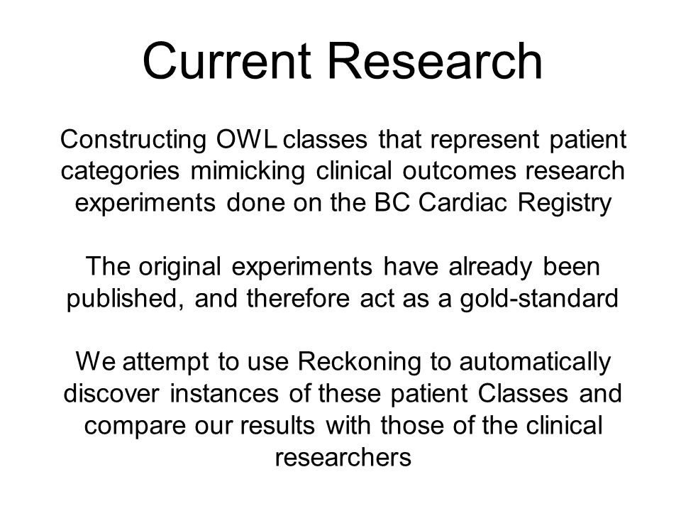 Current Research Constructing OWL classes that represent patient categories mimicking clinical outcomes research experiments done on the BC Cardiac Registry The original experiments have already been published, and therefore act as a gold-standard We attempt to use Reckoning to automatically discover instances of these patient Classes and compare our results with those of the clinical researchers