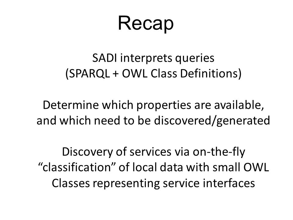 Recap SADI interprets queries (SPARQL + OWL Class Definitions) Determine which properties are available, and which need to be discovered/generated Discovery of services via on-the-fly classification of local data with small OWL Classes representing service interfaces