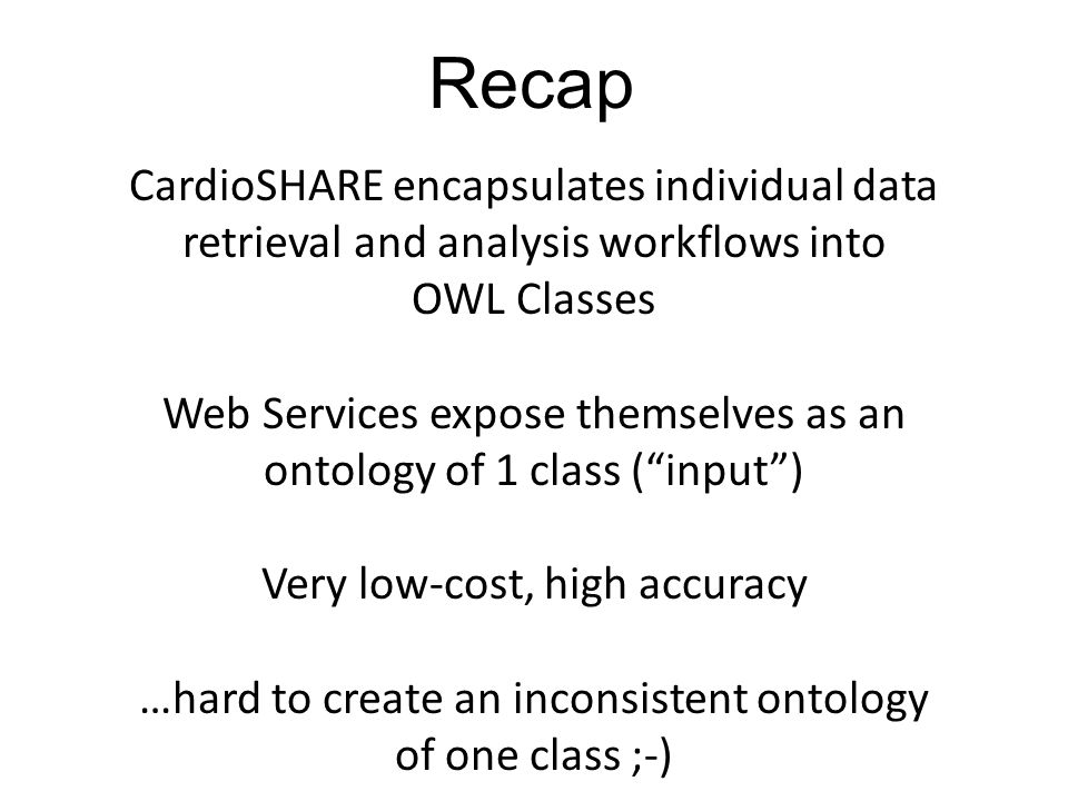 CardioSHARE encapsulates individual data retrieval and analysis workflows into OWL Classes Web Services expose themselves as an ontology of 1 class (input) Very low-cost, high accuracy …hard to create an inconsistent ontology of one class ;-) Recap