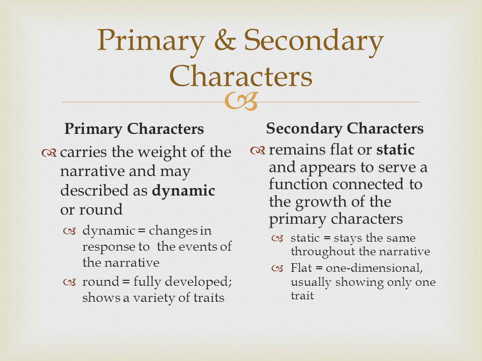 Primary & Secondary Characters Primary Characters carries the weight of the narrative and may described as dynamic or round dynamic = changes in response to the events of the narrative round = fully developed; shows a variety of traits Secondary Characters remains flat or static and appears to serve a function connected to the growth of the primary characters static = stays the same throughout the narrative Flat = one-dimensional, usually showing only one trait