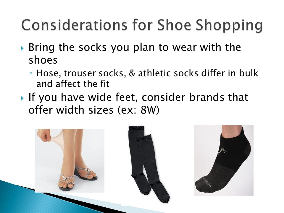 Bring the socks you plan to wear with the shoes Hose, trouser socks, & athletic socks differ in bulk and affect the fit If you have wide feet, conside