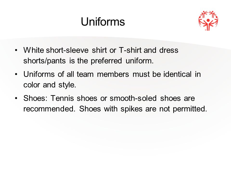 Uniforms White short-sleeve shirt or T-shirt and dress shorts/pants is the preferred uniform.