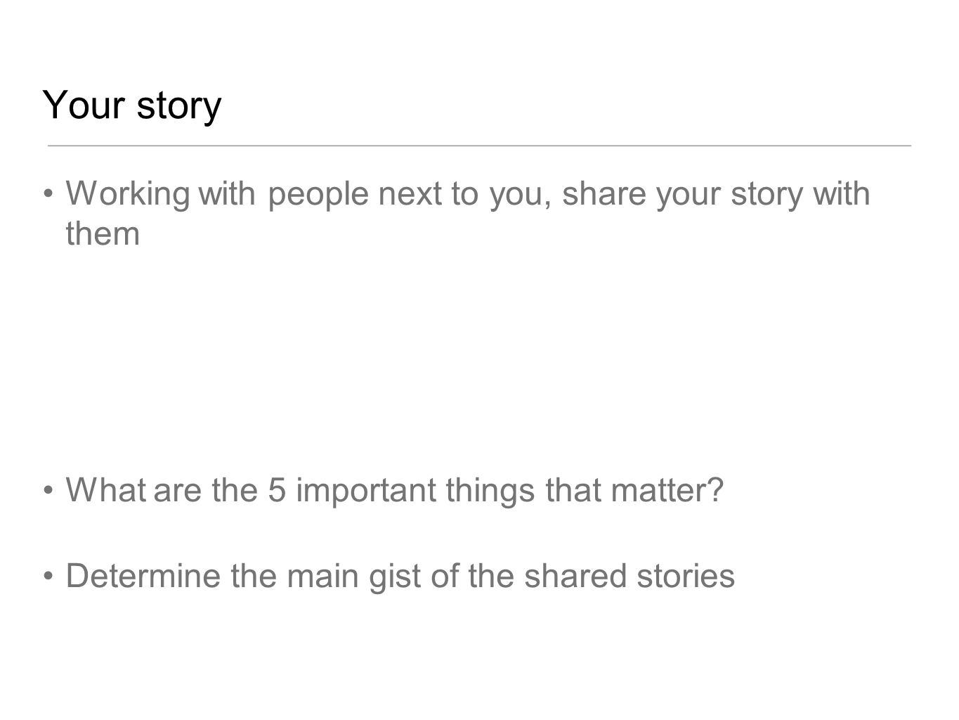 Your story Working with people next to you, share your story with them What are the 5 important things that matter? Determine the main gist of the sha