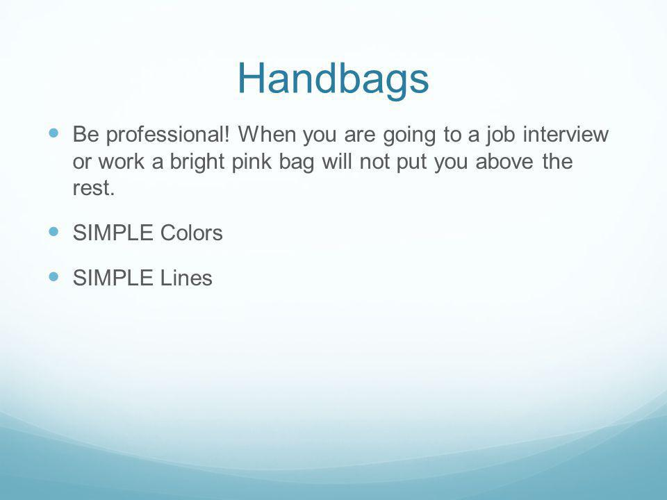 Handbags Be professional! When you are going to a job interview or work a bright pink bag will not put you above the rest. SIMPLE Colors SIMPLE Lines