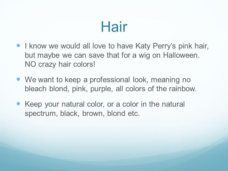 Hair I know we would all love to have Katy Perrys pink hair, but maybe we can save that for a wig on Halloween. NO crazy hair colors! We want to keep