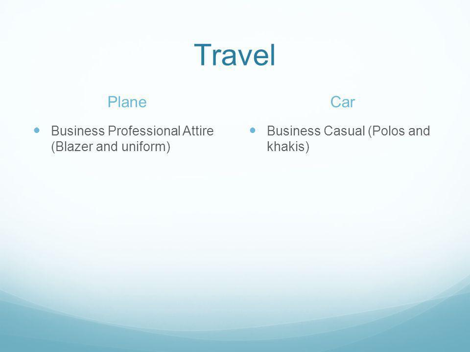 Travel Plane Business Professional Attire (Blazer and uniform) Car Business Casual (Polos and khakis)