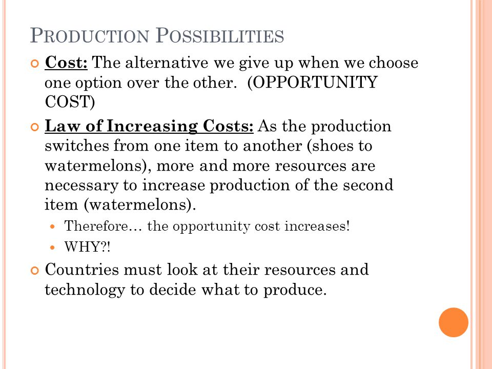 P RODUCTION P OSSIBILITIES Cost: The alternative we give up when we choose one option over the other.