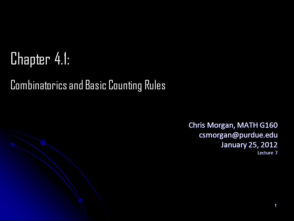 Chris Morgan, MATH G160 csmorgan@purdue.edu January 25, 2012 Lecture 7 Chapter 4.1: Combinatorics and Basic Counting Rules 1