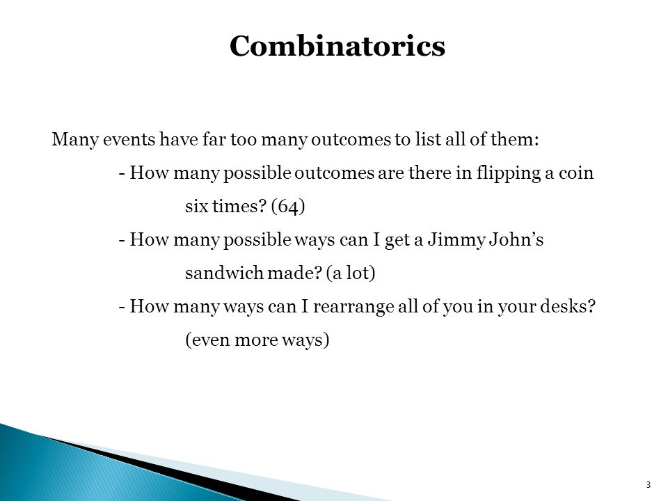 Combinatorics Listing all possible situations is unpractical, and usually we dont care about each individual outcome (only care about total outcomes) Combinatorics is the study of counting rules so we can count more quickly 4