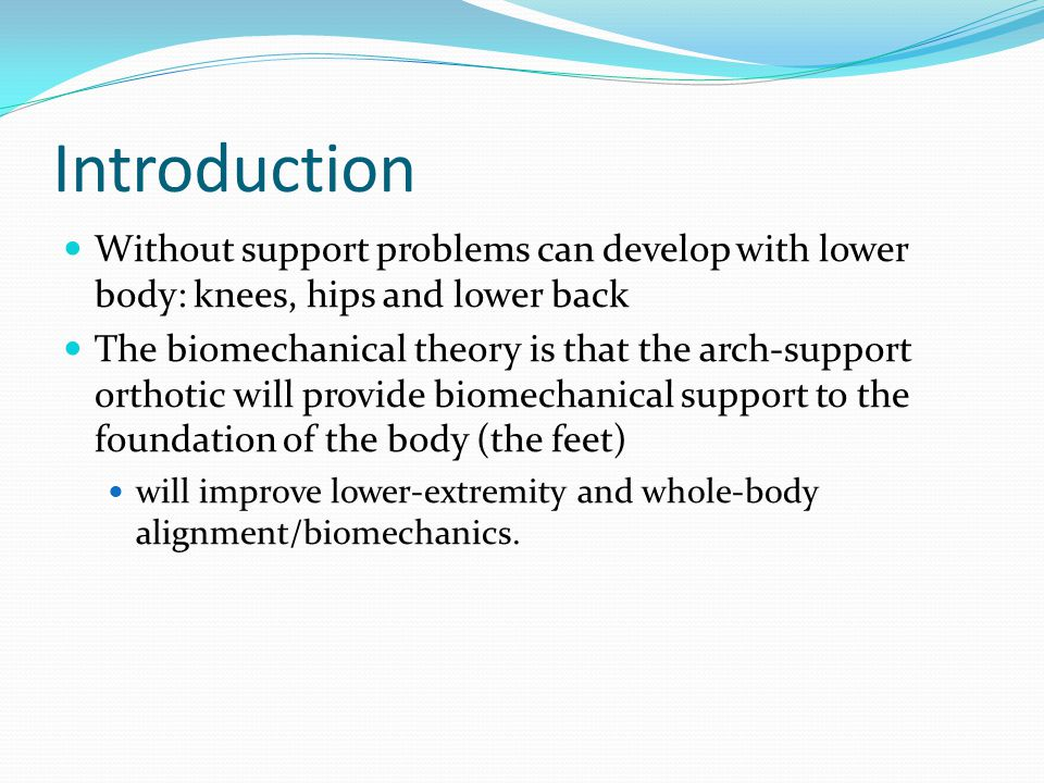 Introduction Without support problems can develop with lower body: knees, hips and lower back The biomechanical theory is that the arch-support orthotic will provide biomechanical support to the foundation of the body (the feet) will improve lower-extremity and whole-body alignment/biomechanics.