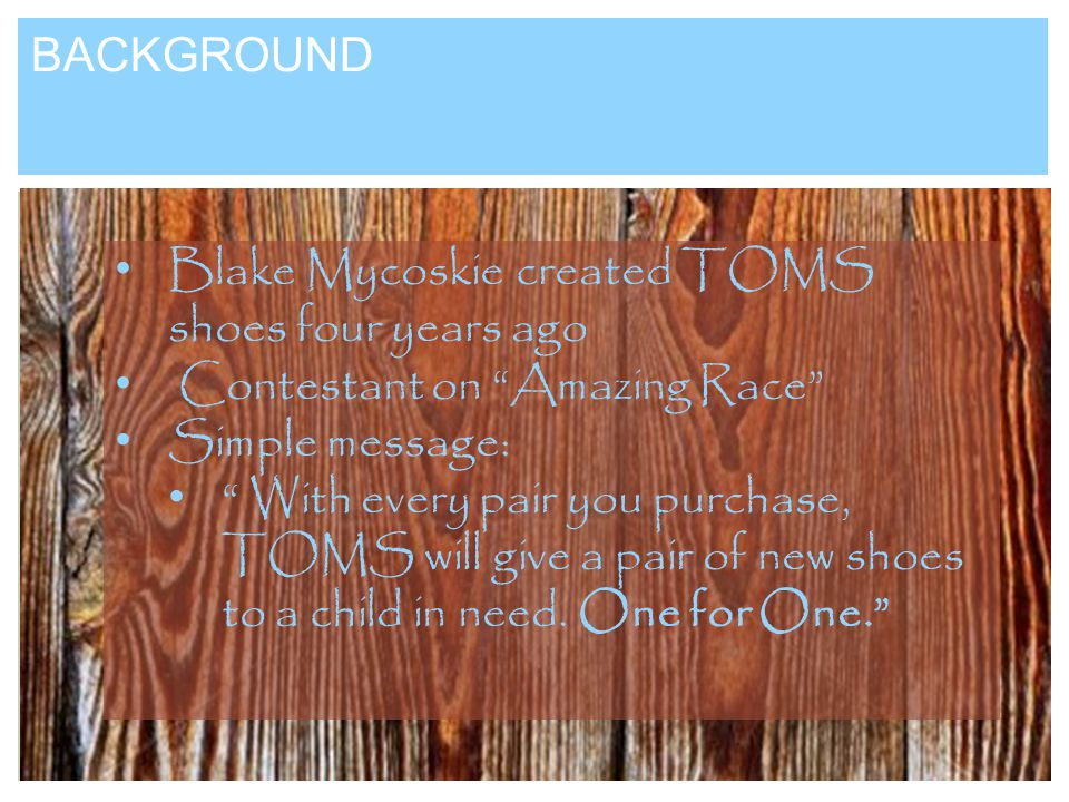 BACKGROUND Blake Mycoskie created TOMS shoes four years ago Contestant on Amazing Race Simple message: With every pair you purchase, TOMS will give a pair of new shoes to a child in need.