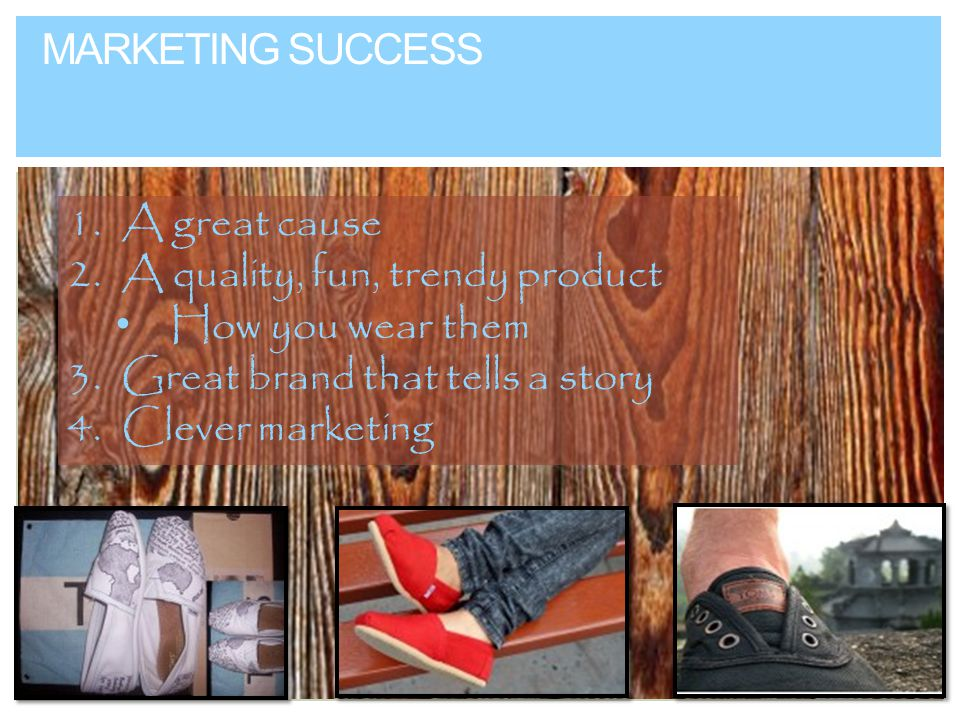 MARKETING SUCCESS 1.A great cause 2.A quality, fun, trendy product How you wear them 3.Great brand that tells a story 4.Clever marketing
