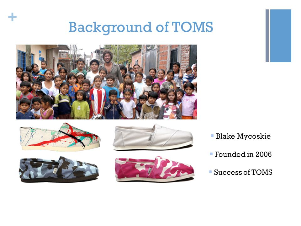 + Background of TOMS Blake Mycoskie Founded in 2006 Success of TOMS