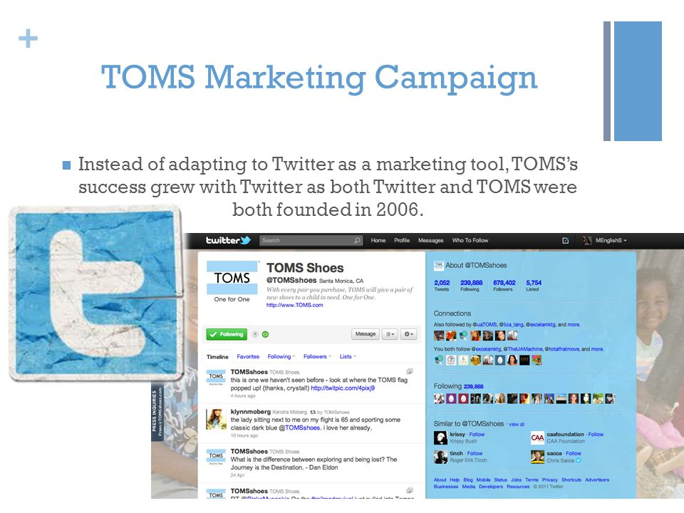 + TOMS Marketing Campaign Instead of adapting to Twitter as a marketing tool, TOMSs success grew with Twitter as both Twitter and TOMS were both found