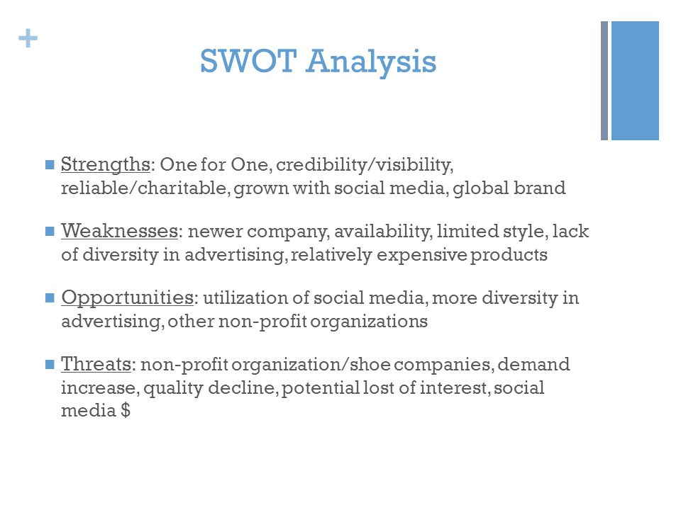 + SWOT Analysis Strengths : One for One, credibility/visibility, reliable/charitable, grown with social media, global brand Weaknesses : newer company