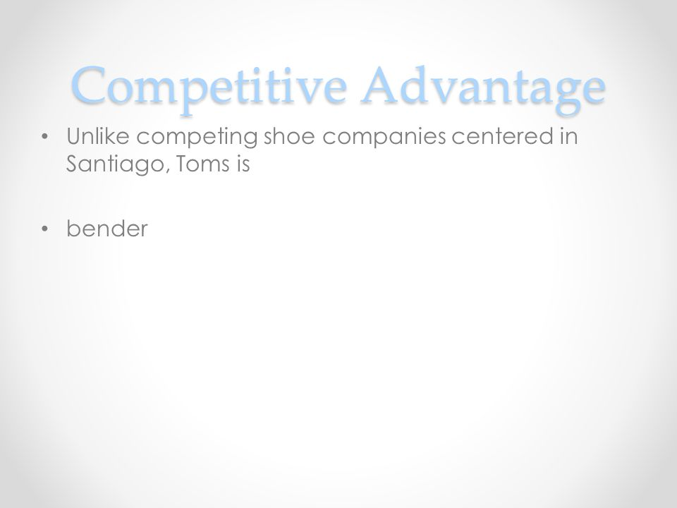Competitive Advantage Unlike competing shoe companies centered in Santiago, Toms is bender
