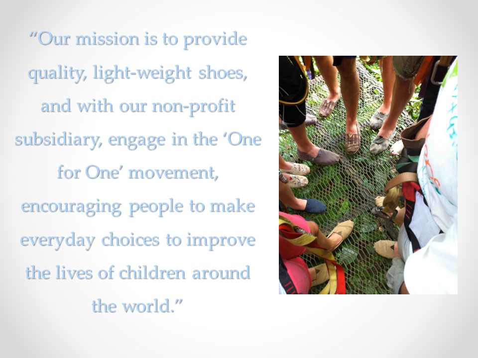 Our mission is to provide quality, light-weight shoes, and with our non-profit subsidiary, engage in the One for One movement, encouraging people to make everyday choices to improve the lives of children around the world.