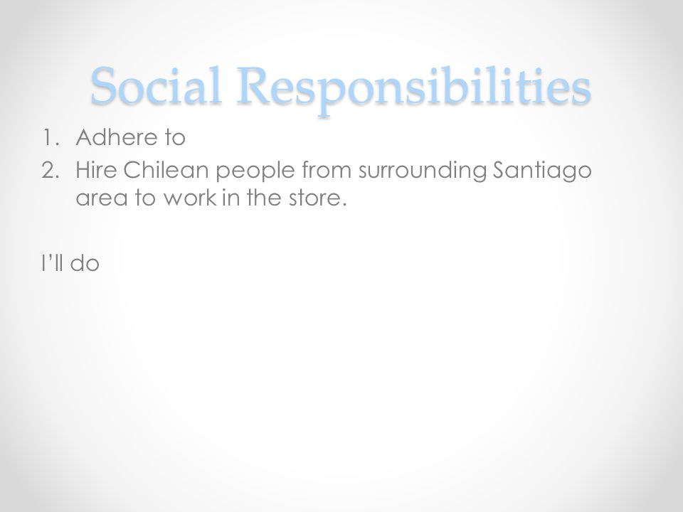 Social Responsibilities 1.Adhere to 2.Hire Chilean people from surrounding Santiago area to work in the store.
