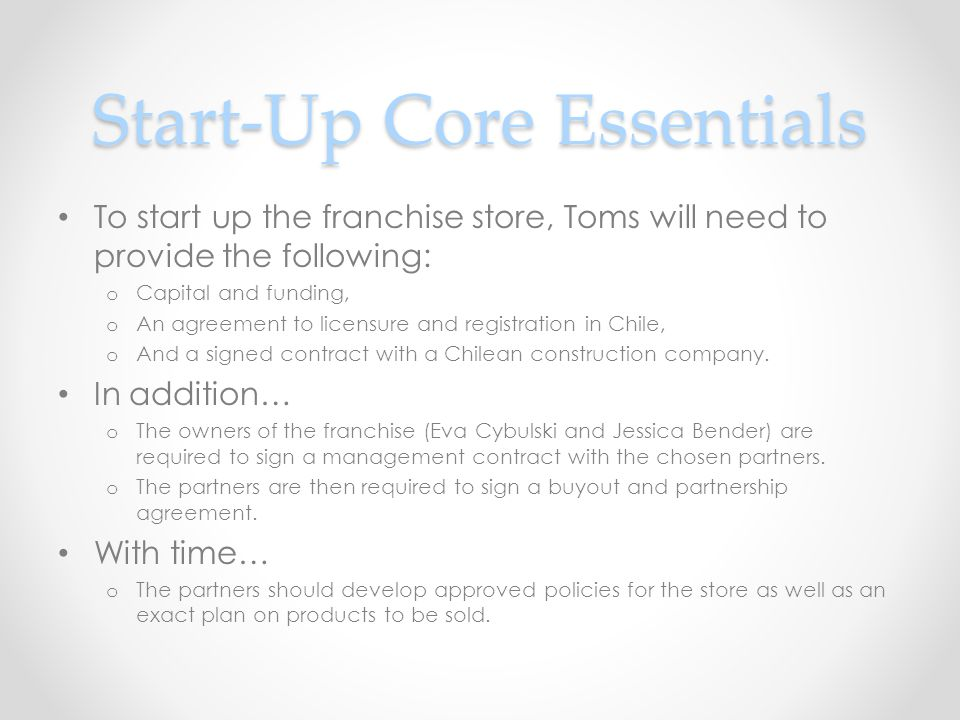 Start-Up Core Essentials To start up the franchise store, Toms will need to provide the following: o Capital and funding, o An agreement to licensure and registration in Chile, o And a signed contract with a Chilean construction company.