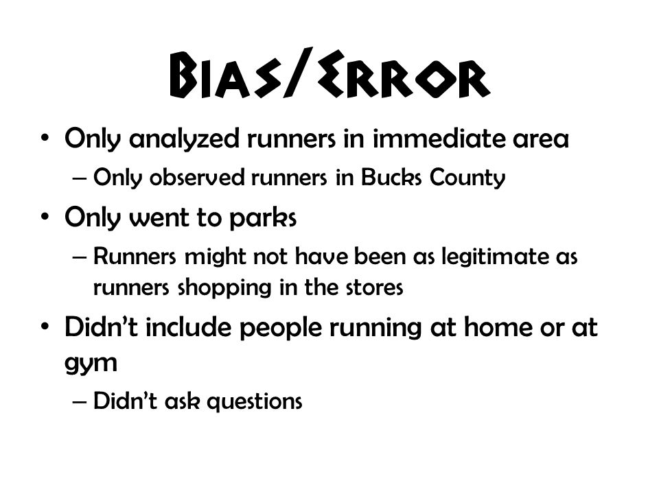 Only analyzed runners in immediate area – Only observed runners in Bucks County Only went to parks – Runners might not have been as legitimate as runners shopping in the stores Didnt include people running at home or at gym – Didnt ask questions