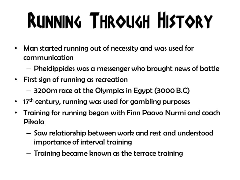 Man started running out of necessity and was used for communication – Pheidippides was a messenger who brought news of battle First sign of running as recreation – 3200m race at the Olympics in Egypt (3000 B.C) 17 th century, running was used for gambling purposes Training for running began with Finn Paavo Nurmi and coach Pikala – Saw relationship between work and rest and understood importance of interval training – Training became known as the terrace training