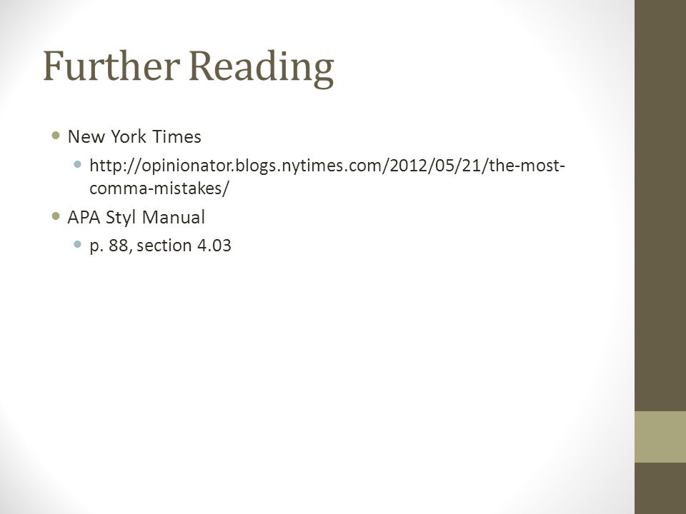 Further Reading New York Times http://opinionator.blogs.nytimes.com/2012/05/21/the-most- comma-mistakes/ APA Styl Manual p.