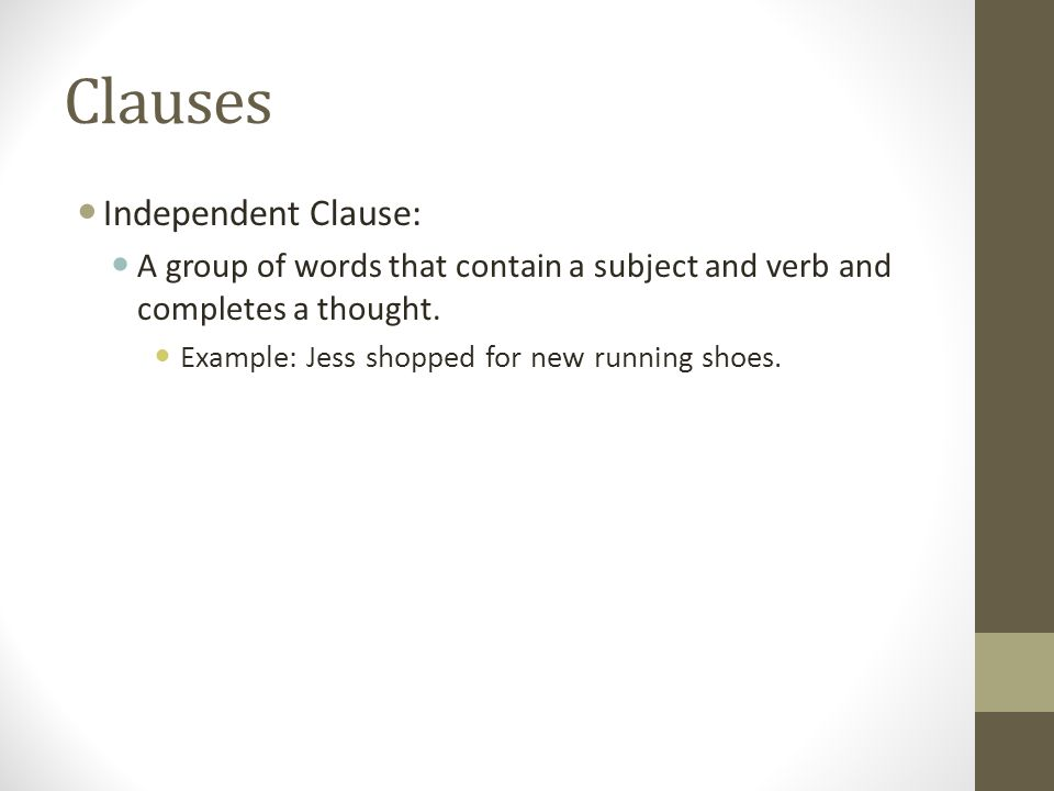 Clauses Independent Clause: A group of words that contain a subject and verb and completes a thought.