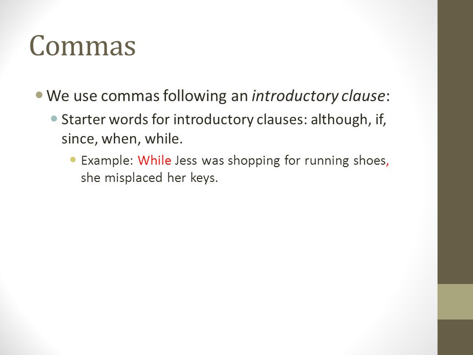 Commas We use commas following an introductory clause: Starter words for introductory clauses: although, if, since, when, while.