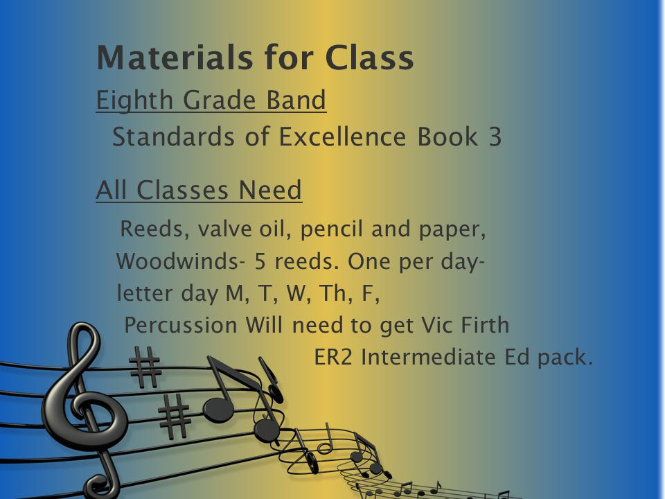Materials for Class Eighth Grade Band Standards of Excellence Book 3 All Classes Need Reeds, valve oil, pencil and paper, Woodwinds- 5 reeds.