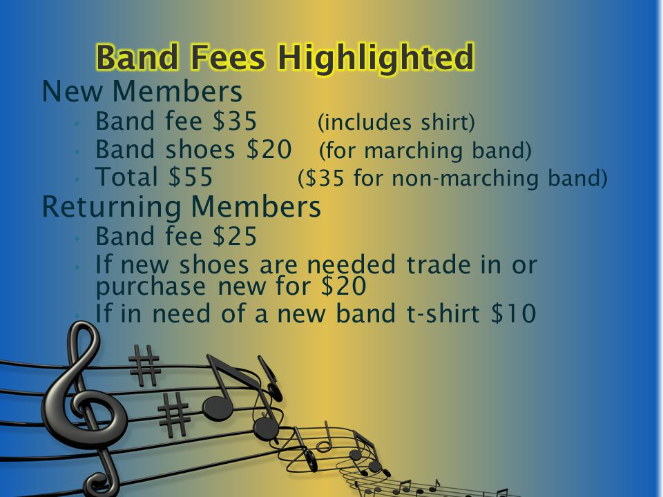 New Members Band fee $35 (includes shirt) Band shoes $20 (for marching band) Total $55 ($35 for non-marching band) Returning Members Band fee $25 If new shoes are needed trade in or purchase new for $20 If in need of a new band t-shirt $10