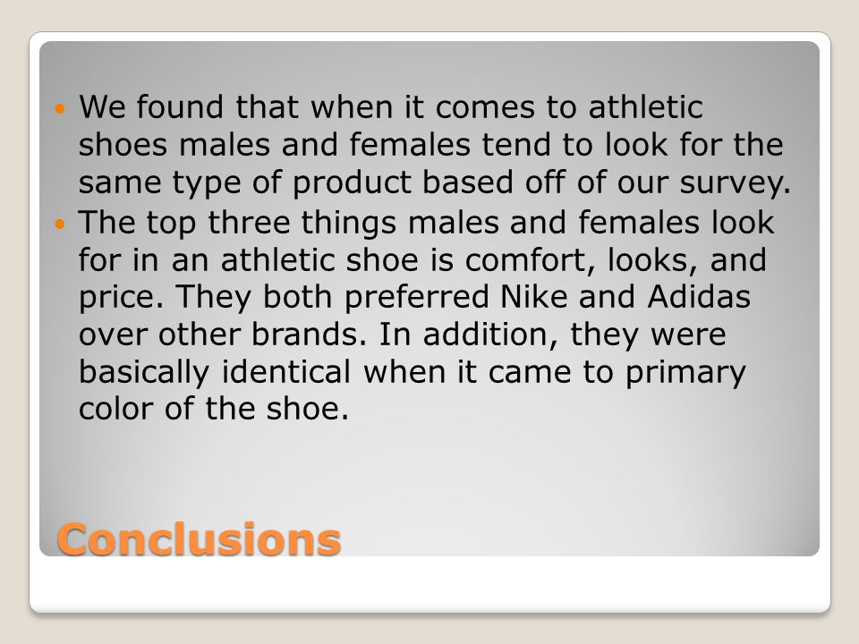 Conclusions We found that when it comes to athletic shoes males and females tend to look for the same type of product based off of our survey.
