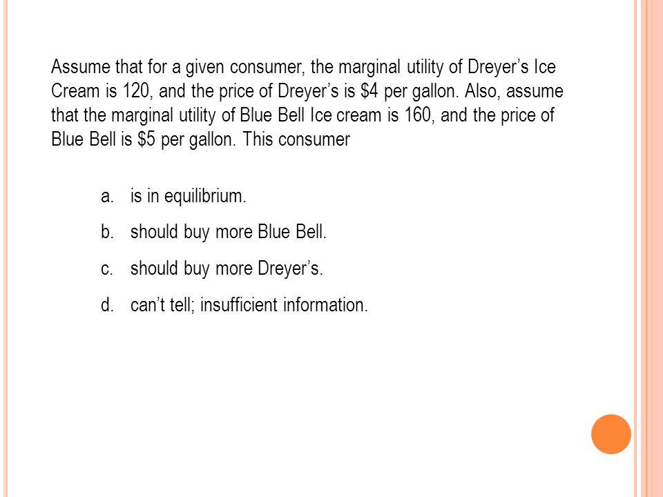 Assume that for a given consumer, the marginal utility of Dreyers Ice Cream is 120, and the price of Dreyers is $4 per gallon. Also, assume that the m