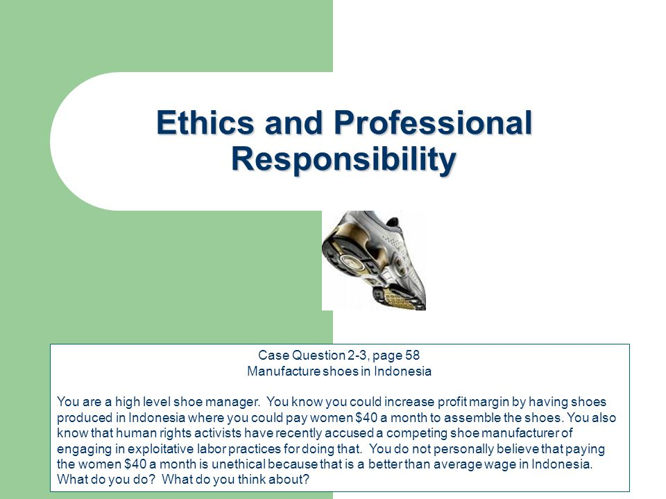 Ethics and Professional Responsibility Case Question 2-3, page 58 Manufacture shoes in Indonesia You are a high level shoe manager. You know you could