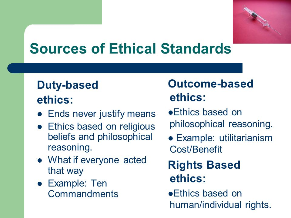 Sources of Ethical Standards Duty-based ethics: Ends never justify means Ethics based on religious beliefs and philosophical reasoning. What if everyo