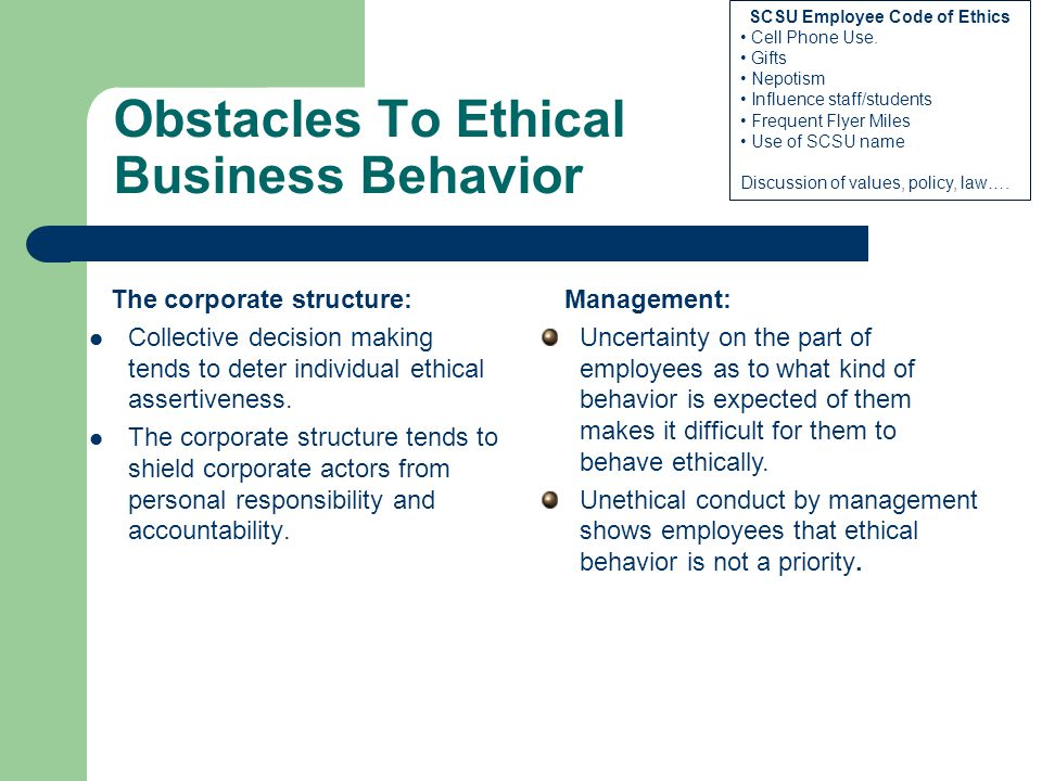 Obstacles To Ethical Business Behavior The corporate structure: Collective decision making tends to deter individual ethical assertiveness. The corpor