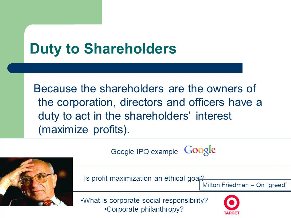Duty to Shareholders Because the shareholders are the owners of the corporation, directors and officers have a duty to act in the shareholders interes