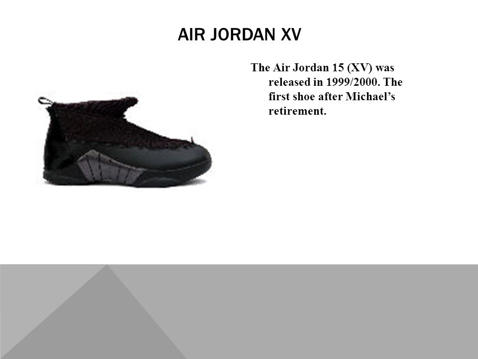 The Air Jordan 15 (XV) was released in 1999/2000. The first shoe after Michaels retirement.