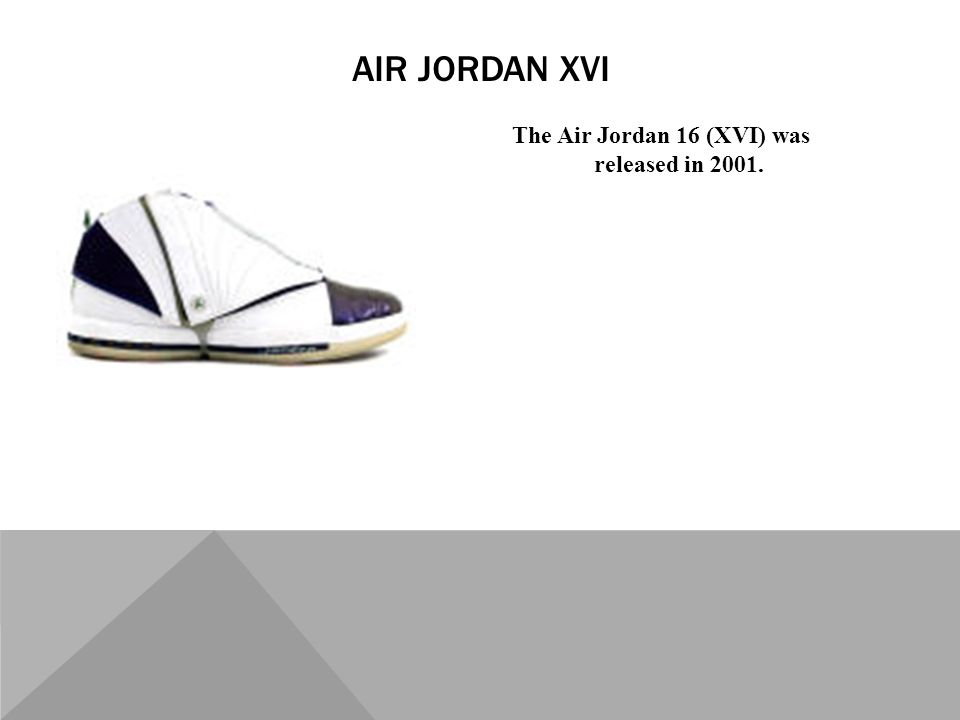The Air Jordan 16 (XVI) was released in 2001. AIR JORDAN XVI