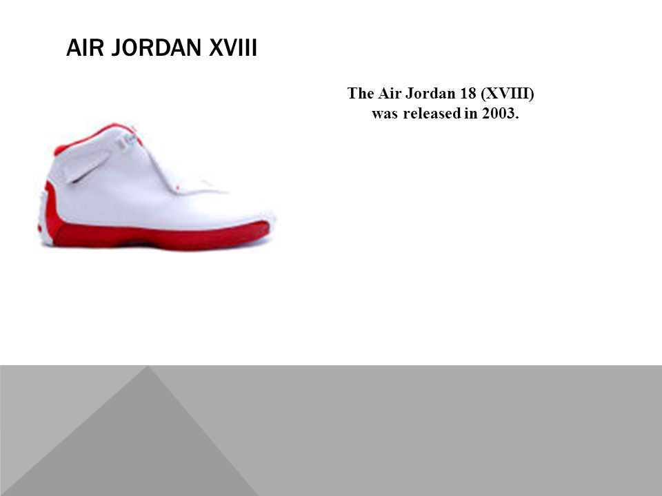 The Air Jordan 18 (XVIII) was released in 2003. AIR JORDAN XVIII