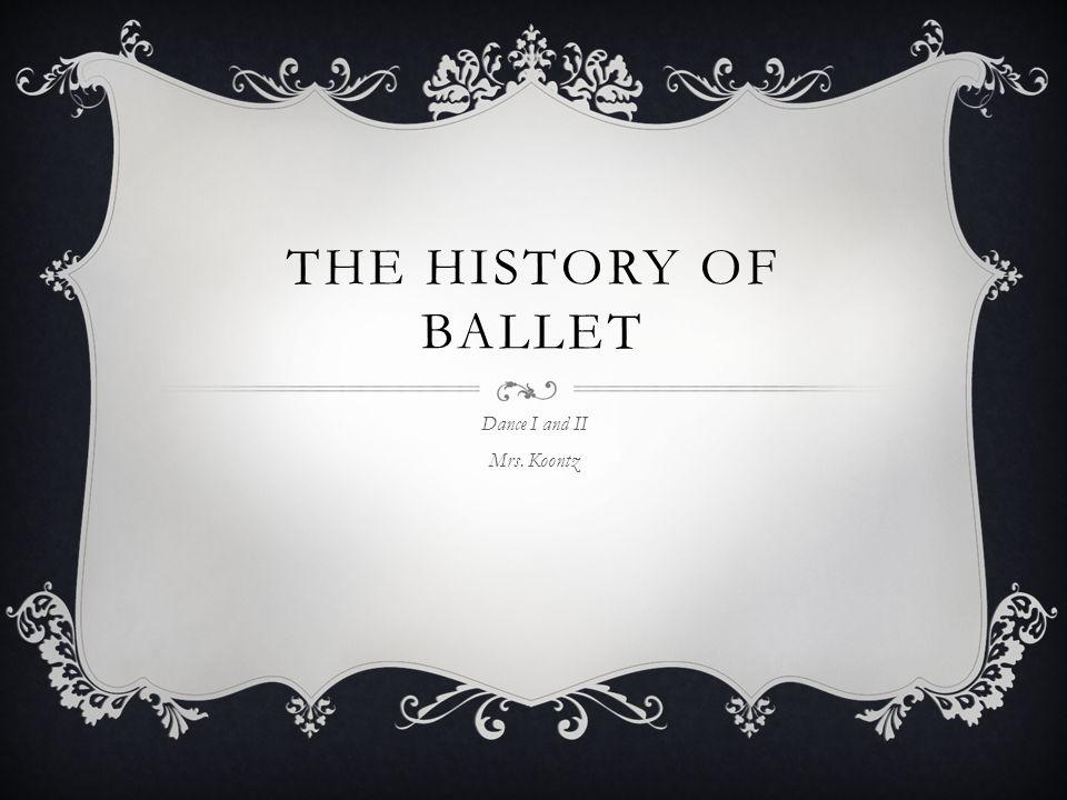 THE HISTORY OF BALLET Dance I and II Mrs. Koontz