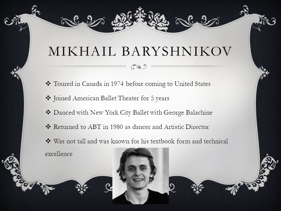 MIKHAIL BARYSHNIKOV Toured in Canada in 1974 before coming to United States Joined American Ballet Theater for 5 years Danced with New York City Ballet with George Balachine Returned to ABT in 1980 as dancer and Artistic Director Was not tall and was known for his textbook form and technical excellence
