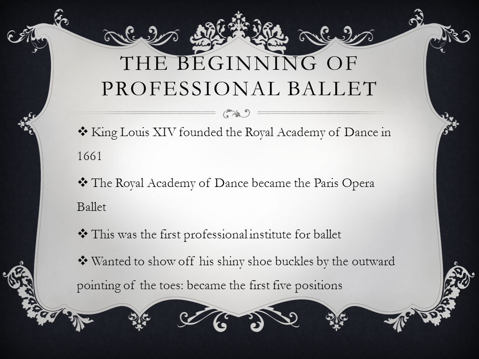 THE BEGINNING OF PROFESSIONAL BALLET King Louis XIV founded the Royal Academy of Dance in 1661 The Royal Academy of Dance became the Paris Opera Ballet This was the first professional institute for ballet Wanted to show off his shiny shoe buckles by the outward pointing of the toes: became the first five positions