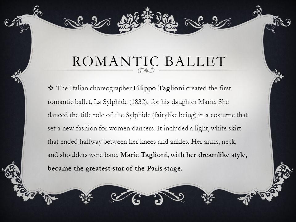 ROMANTIC BALLET The Italian choreographer Filippo Taglioni created the first romantic ballet, La Sylphide (1832), for his daughter Marie.