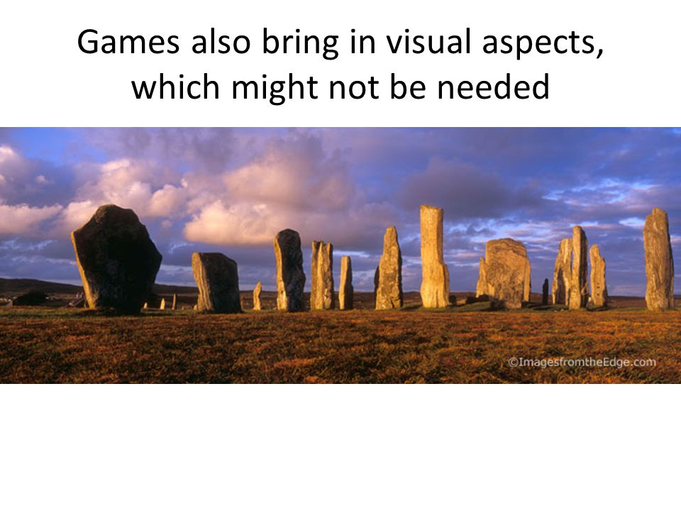 Games also bring in visual aspects, which might not be needed