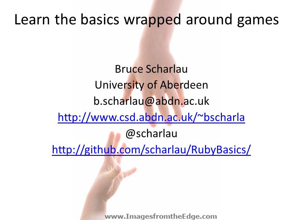 Learn the basics wrapped around games Bruce Scharlau University of Aberdeen b.scharlau@abdn.ac.uk http://www.csd.abdn.ac.uk/~bscharla @scharlau http://github.com/scharlau/RubyBasics/