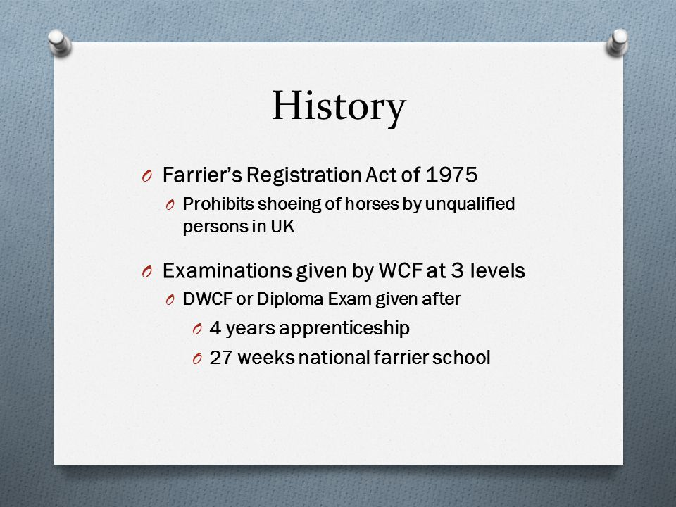 History O Farriers Registration Act of 1975 O Prohibits shoeing of horses by unqualified persons in UK O Examinations given by WCF at 3 levels O DWCF or Diploma Exam given after O 4 years apprenticeship O 27 weeks national farrier school
