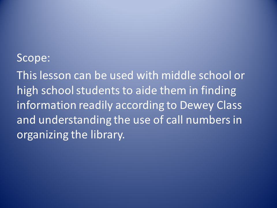Scope: This lesson can be used with middle school or high school students to aide them in finding information readily according to Dewey Class and understanding the use of call numbers in organizing the library.
