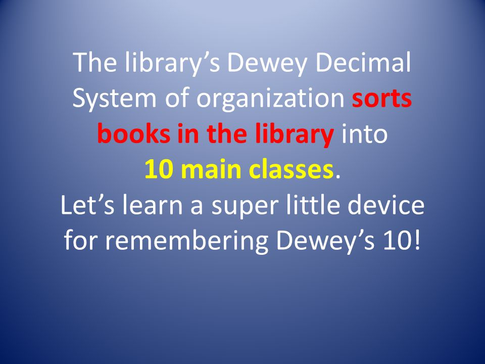 The librarys Dewey Decimal System of organization sorts books in the library into 10 main classes.
