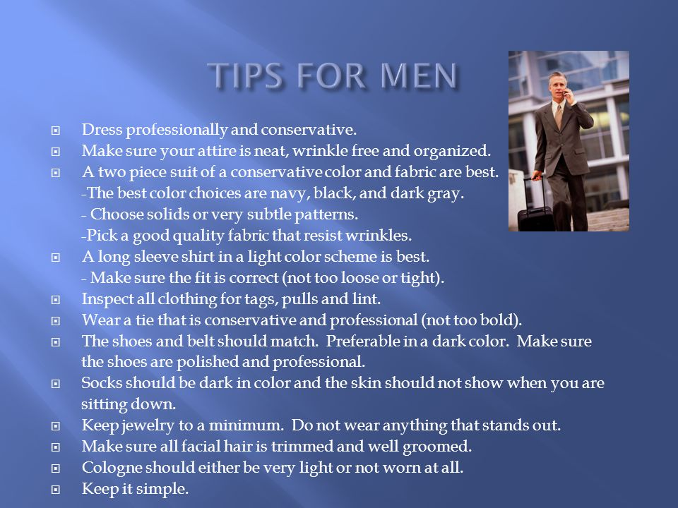 Dress professionally and conservative.Make sure your attire is neat, wrinkle free and organized.
