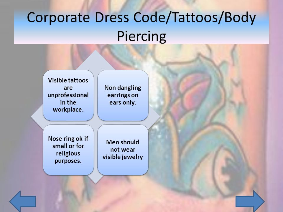 Visible tattoos are unprofessional in the workplace. Non dangling earrings on ears only. Nose ring ok if small or for religious purposes. Men should n